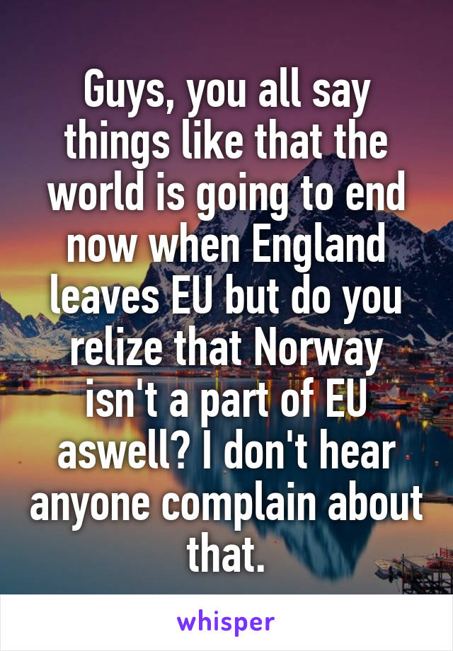 Guys, you all say things like that the world is going to end now when England leaves EU but do you relize that Norway isn't a part of EU aswell? I don't hear anyone complain about that.
