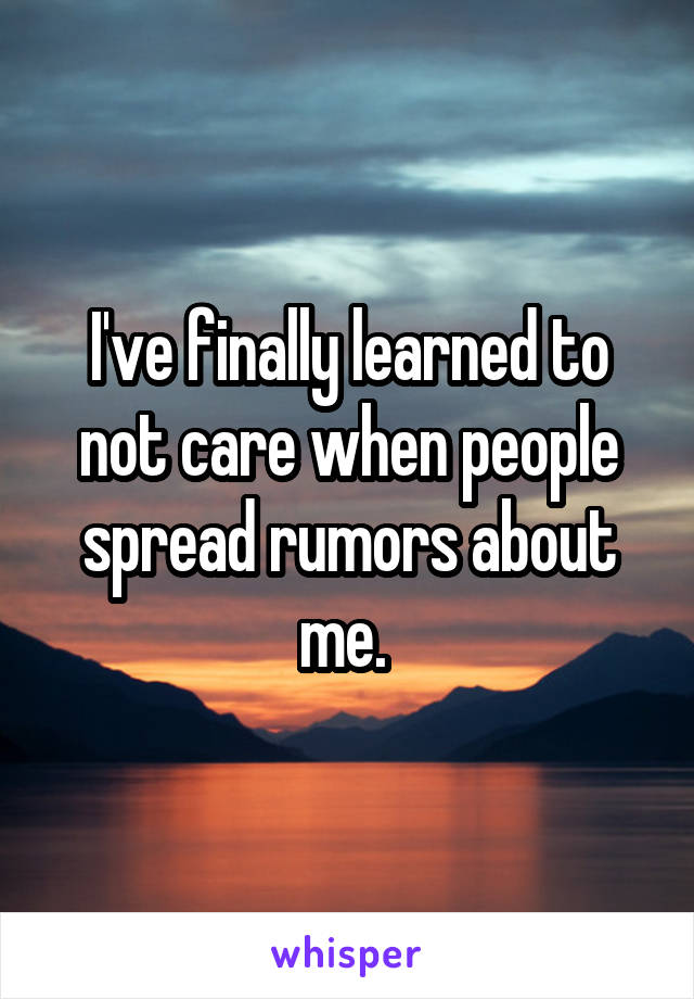 I've finally learned to not care when people spread rumors about me.