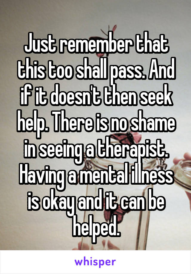 Just remember that this too shall pass. And if it doesn't then seek help. There is no shame in seeing a therapist. Having a mental illness is okay and it can be helped.
