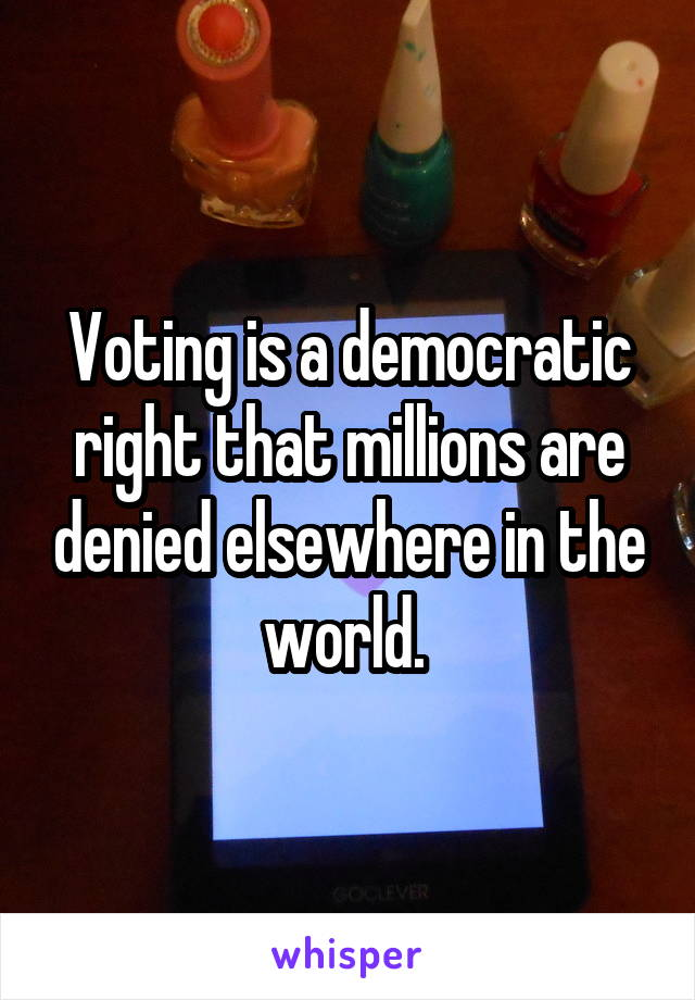Voting is a democratic right that millions are denied elsewhere in the world.