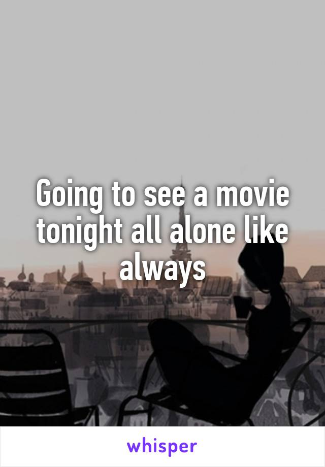 Going to see a movie tonight all alone like always