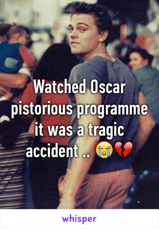 Watched Oscar pistorious programme it was a tragic accident .. 😭💔