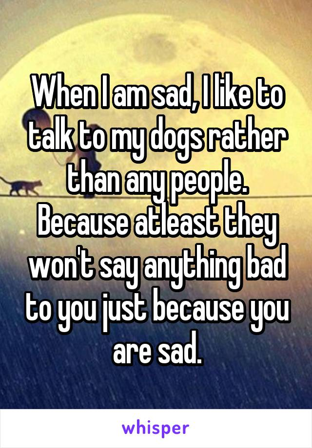 When I am sad, I like to talk to my dogs rather than any people. Because atleast they won't say anything bad to you just because you are sad.