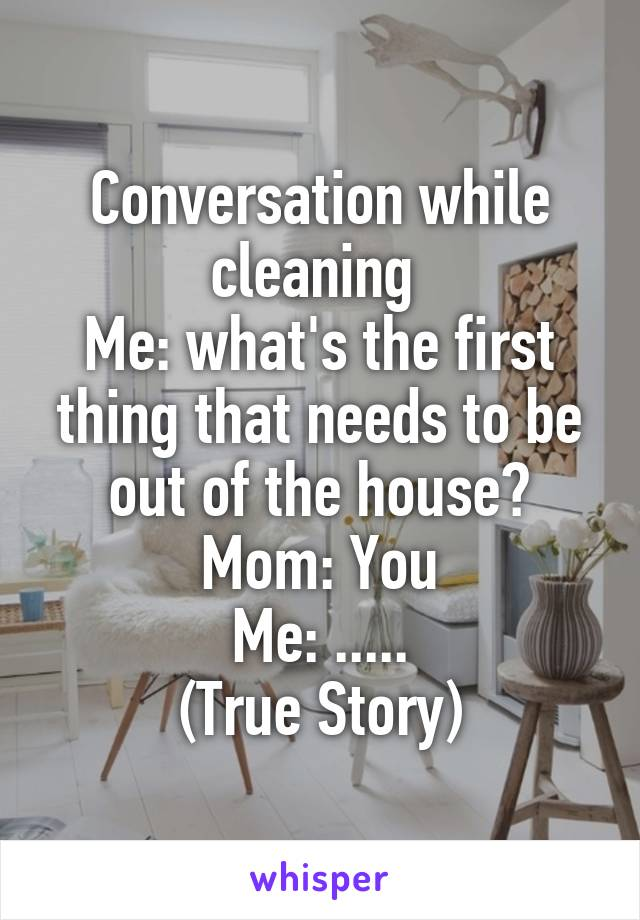 Conversation while cleaning  Me: what's the first thing that needs to be out of the house? Mom: You Me: ..... (True Story)
