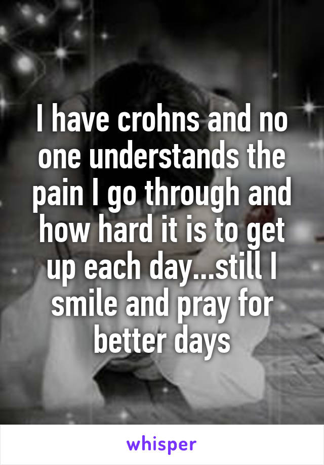 I have crohns and no one understands the pain I go through and how hard it is to get up each day...still I smile and pray for better days