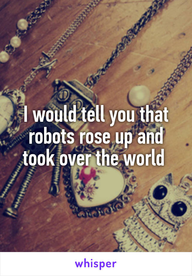 I would tell you that robots rose up and took over the world