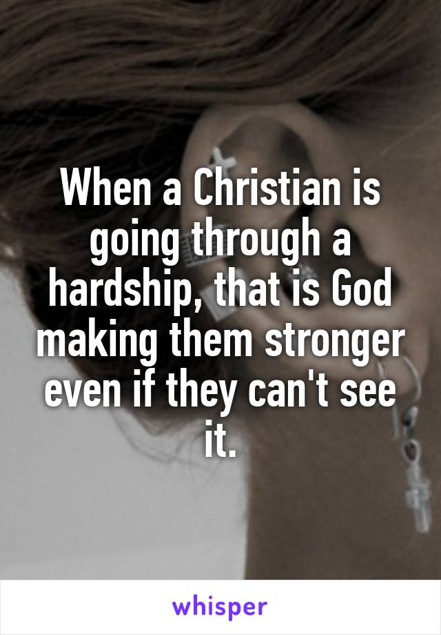 When a Christian is going through a hardship, that is God making them stronger even if they can't see it.