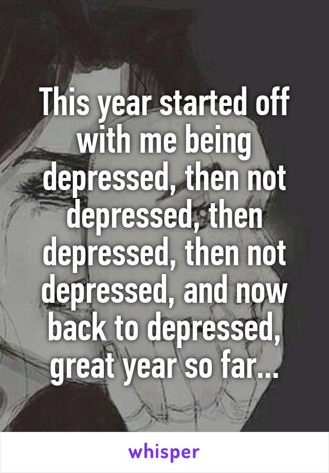 This year started off with me being depressed, then not depressed, then depressed, then not depressed, and now back to depressed, great year so far...