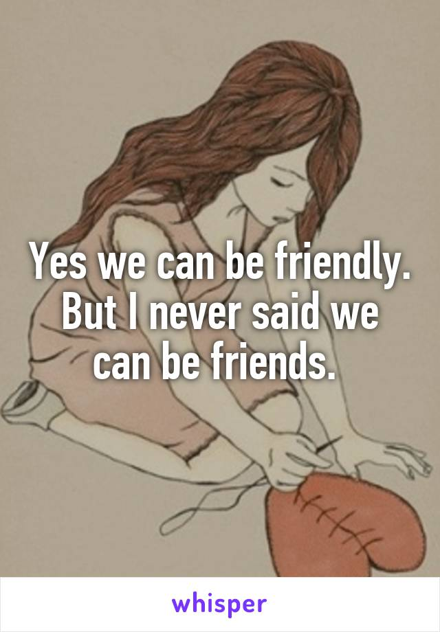 Yes we can be friendly. But I never said we can be friends.