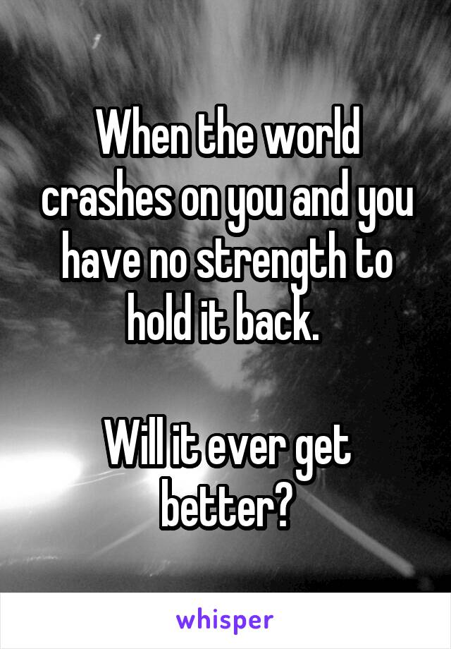 When the world crashes on you and you have no strength to hold it back.   Will it ever get better?