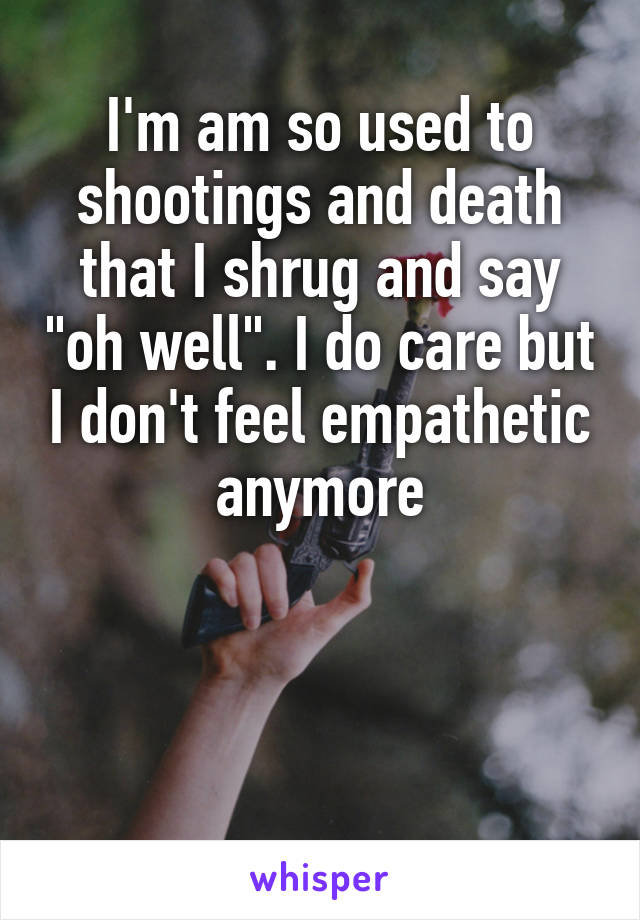 """I'm am so used to shootings and death that I shrug and say """"oh well"""". I do care but I don't feel empathetic anymore"""