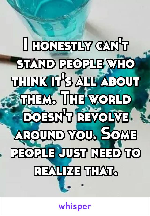I honestly can't stand people who think it's all about them. The world doesn't revolve around you. Some people just need to realize that.