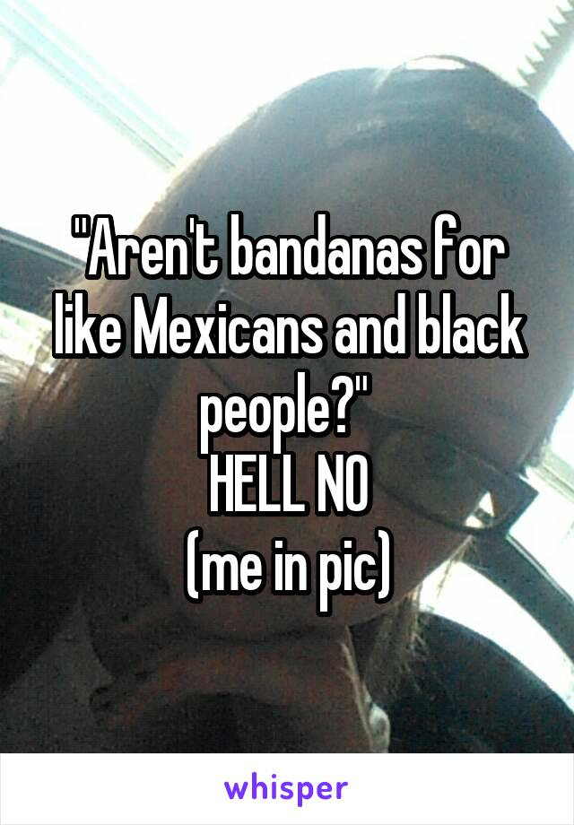 """Aren't bandanas for like Mexicans and black people?""  HELL NO (me in pic)"
