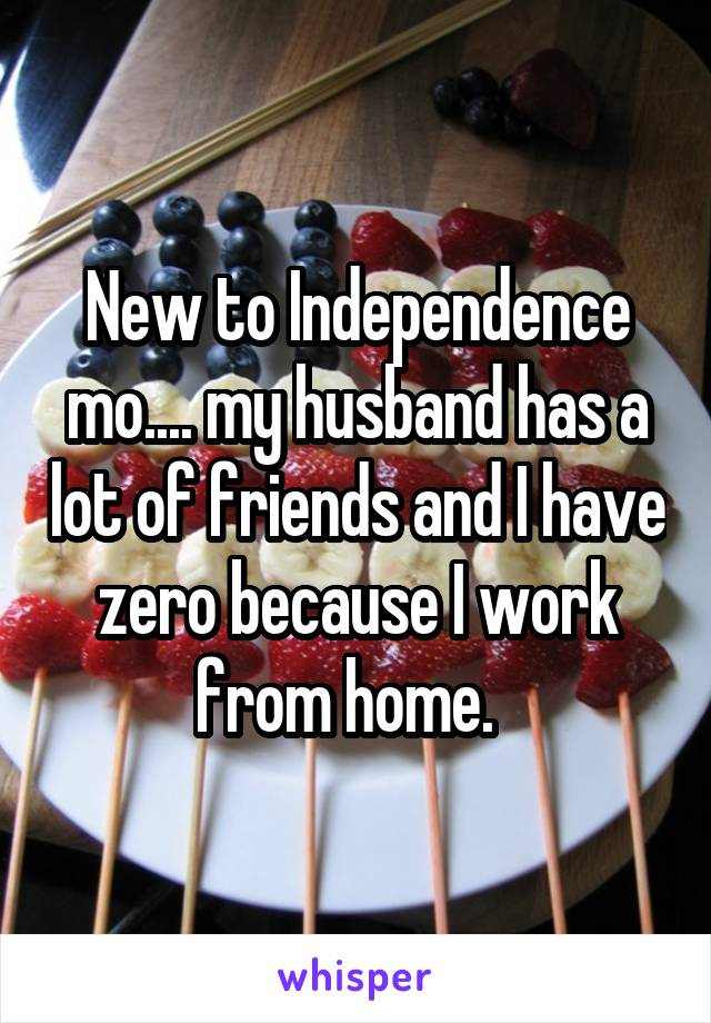 New to Independence mo.... my husband has a lot of friends and I have zero because I work from home.