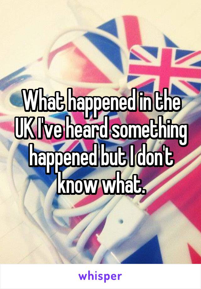 What happened in the UK I've heard something happened but I don't know what.
