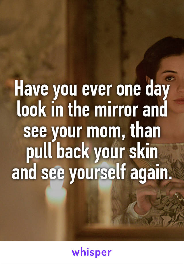 Have you ever one day look in the mirror and see your mom, than pull back your skin and see yourself again.