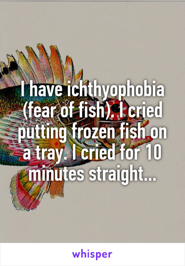 I have ichthyophobia (fear of fish). I cried putting frozen fish on a tray. I cried for 10 minutes straight...