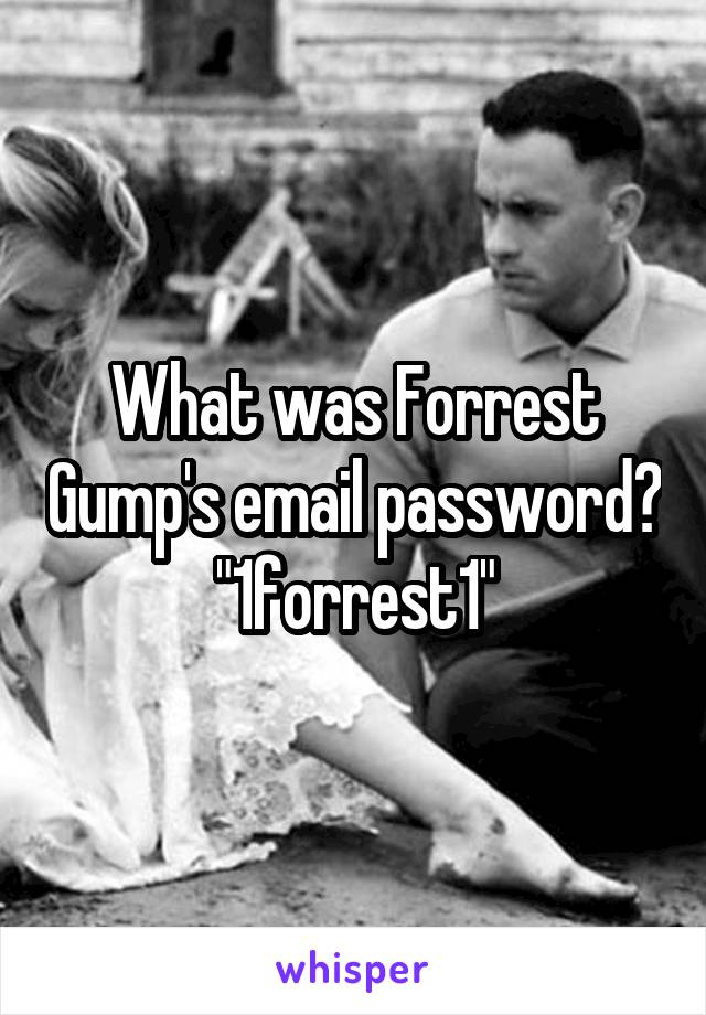 """What was Forrest Gump's email password? """"1forrest1"""""""