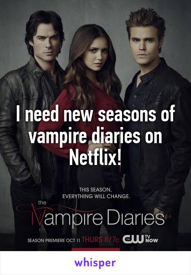 I need new seasons of vampire diaries on Netflix!