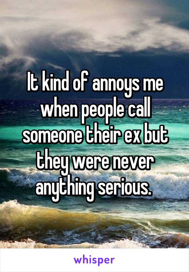 It kind of annoys me when people call someone their ex but they were never anything serious.