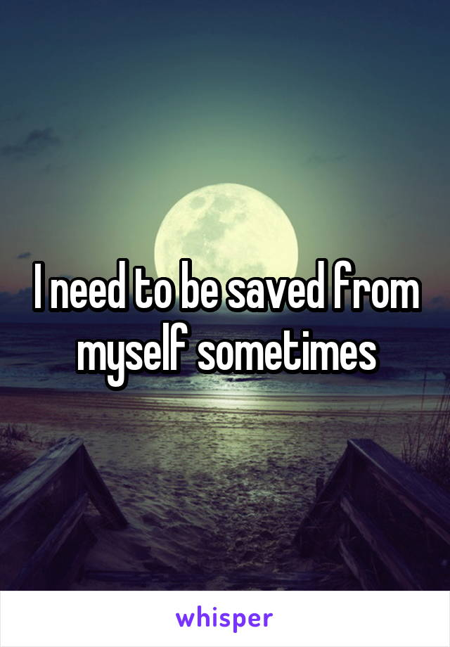 I need to be saved from myself sometimes
