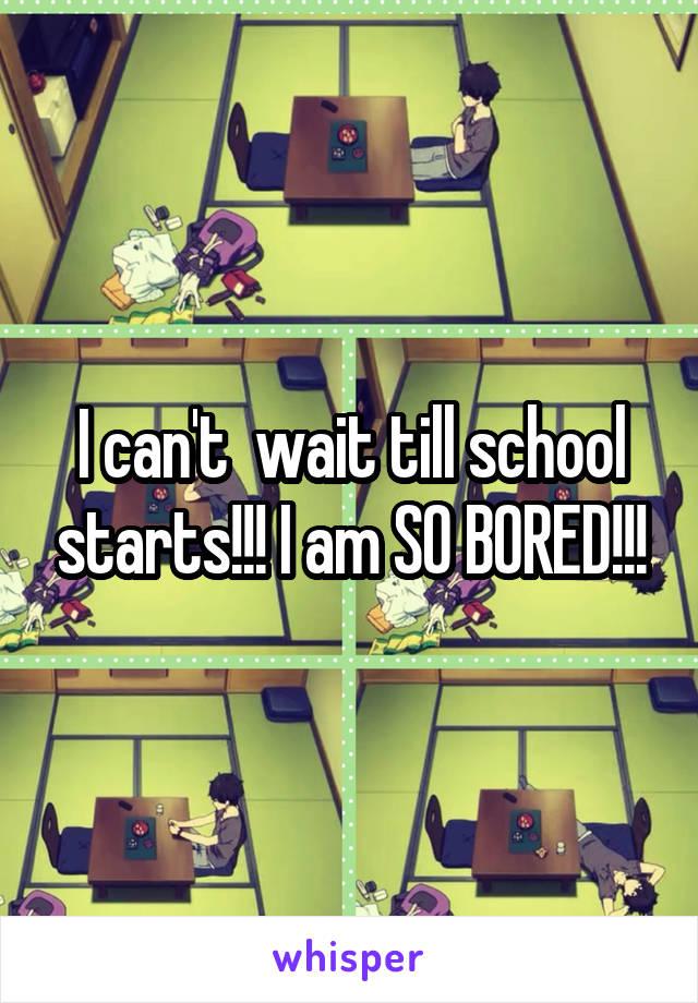 I can't  wait till school starts!!! I am SO BORED!!!