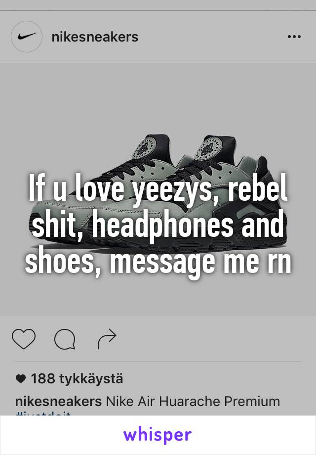 If u love yeezys, rebel shit, headphones and shoes, message me rn