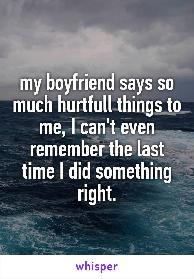 my boyfriend says so much hurtfull things to me, I can't even remember the last time I did something right.