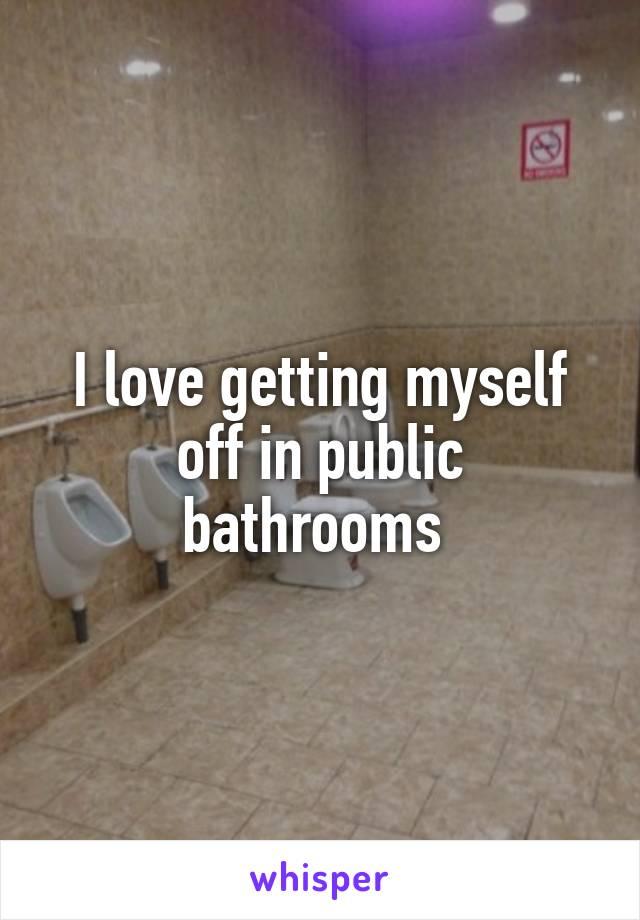 I love getting myself off in public bathrooms