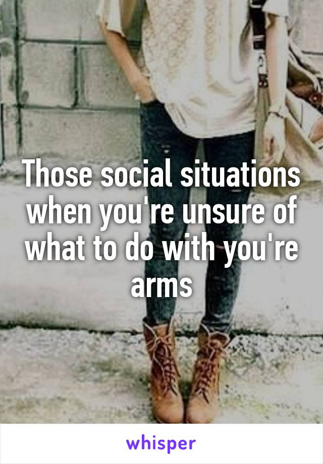 Those social situations when you're unsure of what to do with you're arms