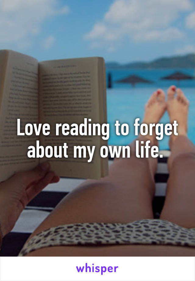 Love reading to forget about my own life.