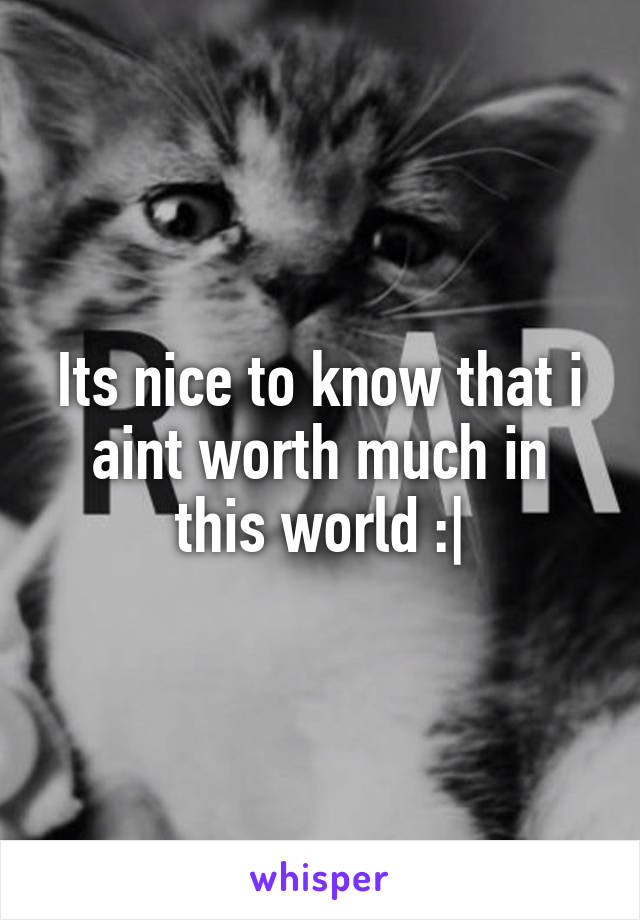 Its nice to know that i aint worth much in this world :|