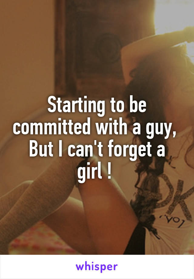 Starting to be committed with a guy,  But I can't forget a girl !