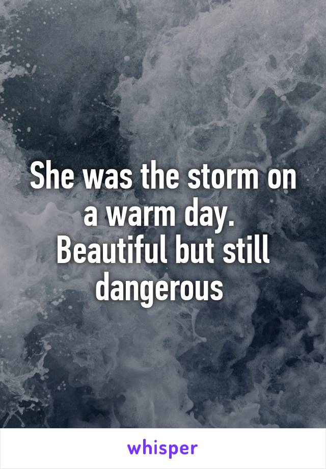 She was the storm on a warm day.  Beautiful but still dangerous
