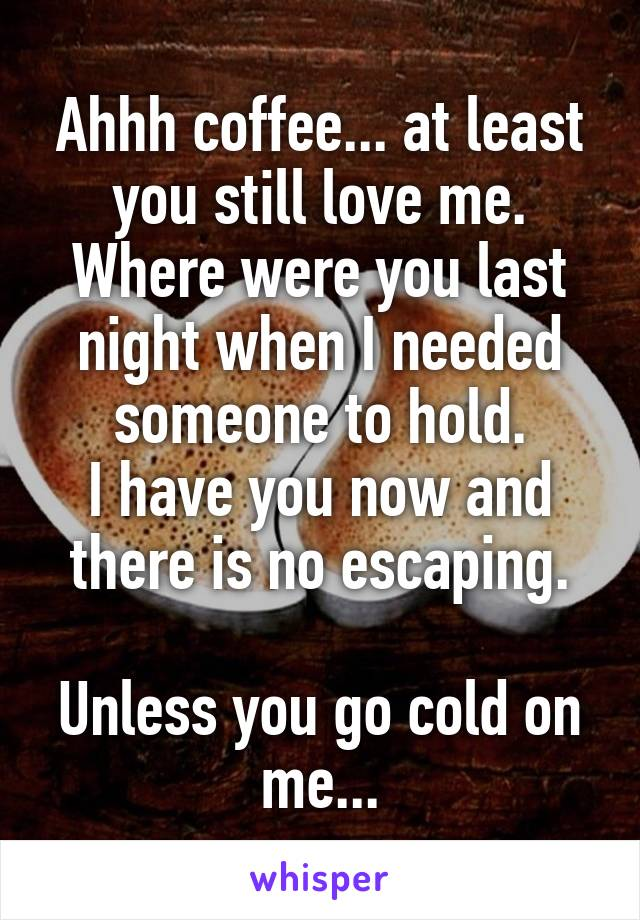 Ahhh coffee... at least you still love me. Where were you last night when I needed someone to hold. I have you now and there is no escaping.   Unless you go cold on me...