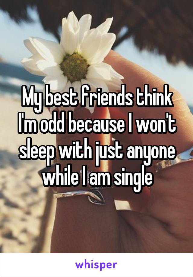 My best friends think I'm odd because I won't sleep with just anyone while I am single