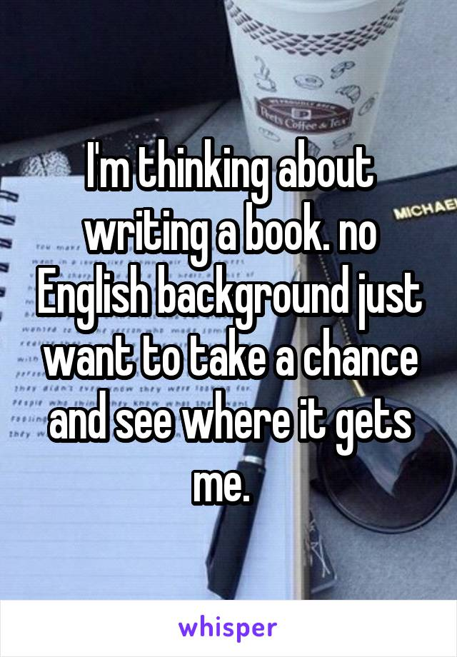 I'm thinking about writing a book. no English background just want to take a chance and see where it gets me.