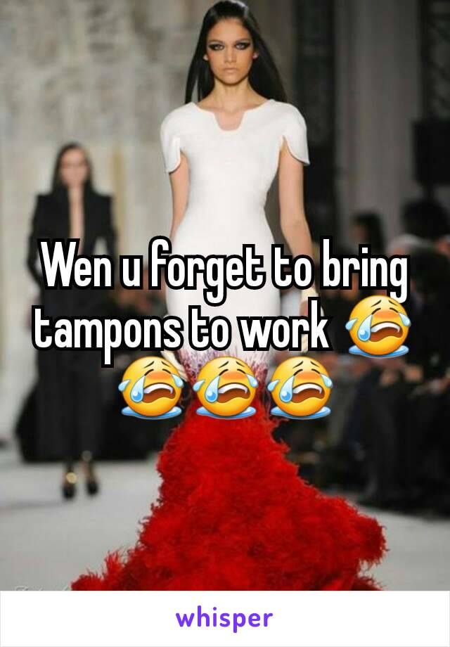 Wen u forget to bring tampons to work 😭😭😭😭