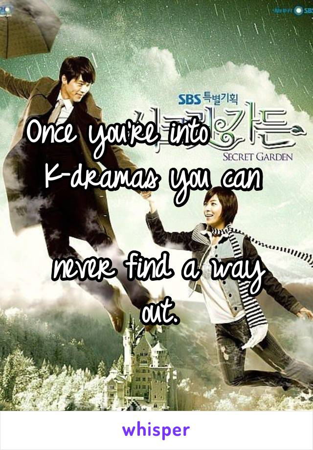 Once you're into       K-dramas you can   never find a way out.