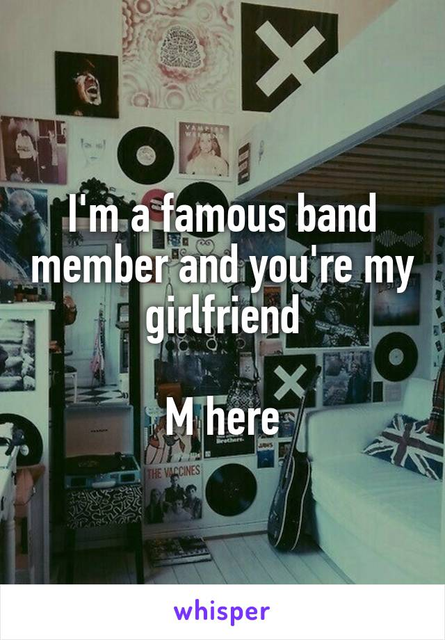I'm a famous band member and you're my girlfriend  M here
