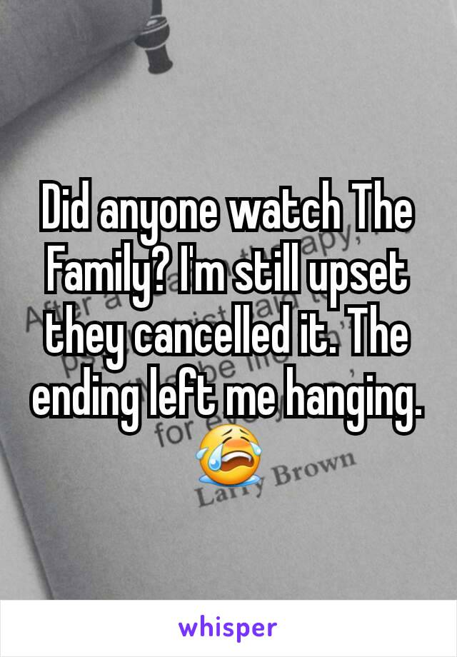 Did anyone watch The Family? I'm still upset they cancelled it. The ending left me hanging. 😭