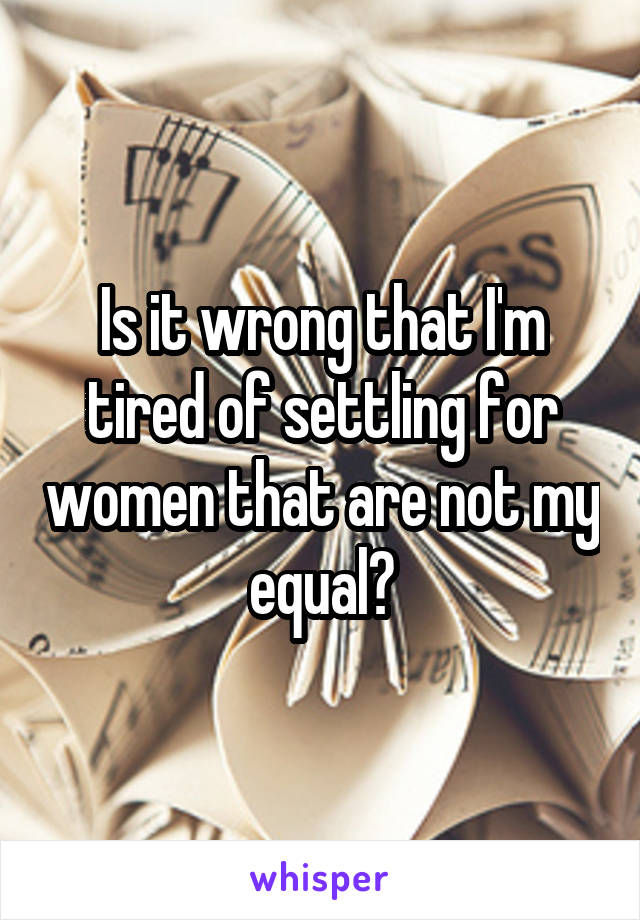 Is it wrong that I'm tired of settling for women that are not my equal?