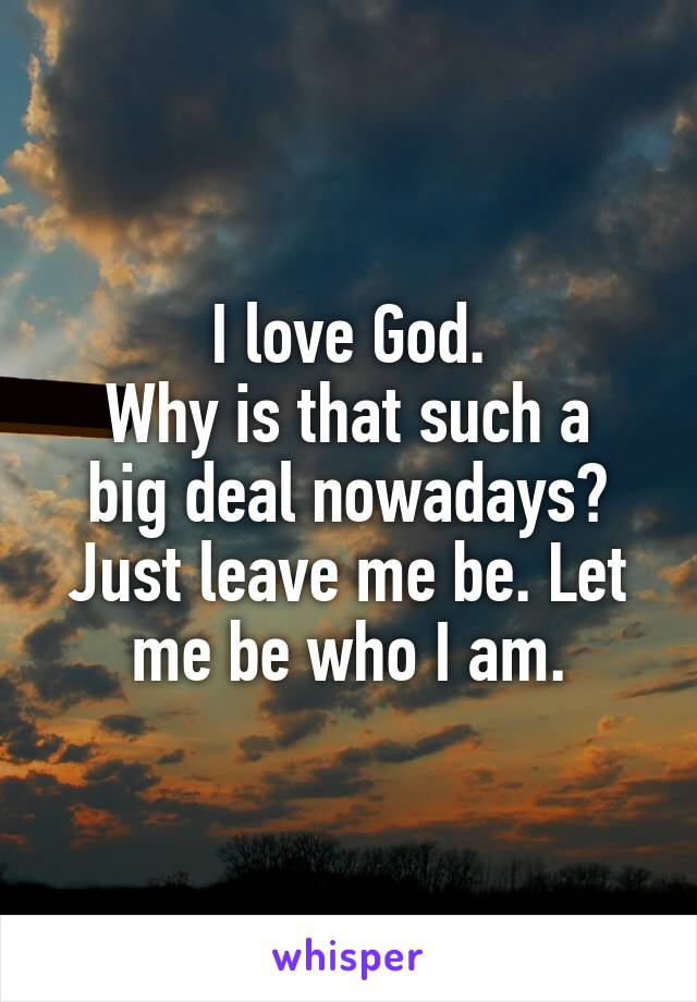 I love God. Why is that such a big deal nowadays? Just leave me be. Let me be who I am.