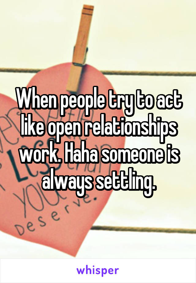 When people try to act like open relationships work. Haha someone is always settling.