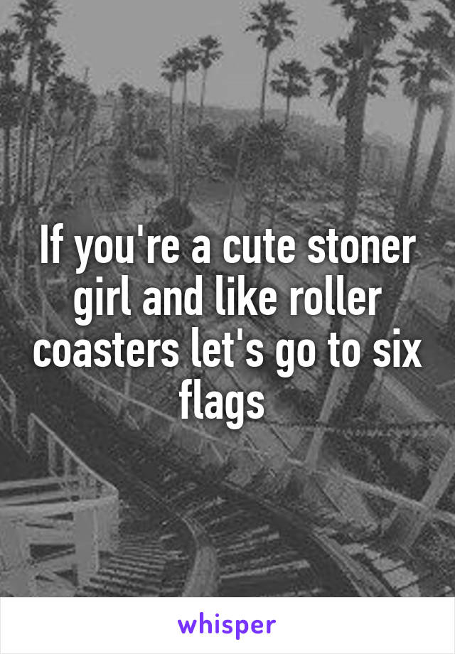 If you're a cute stoner girl and like roller coasters let's go to six flags