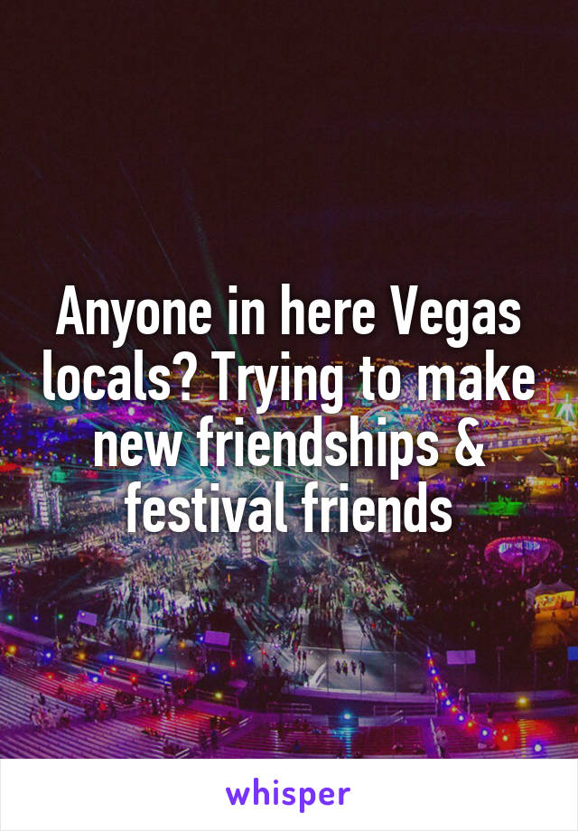 Anyone in here Vegas locals? Trying to make new friendships & festival friends