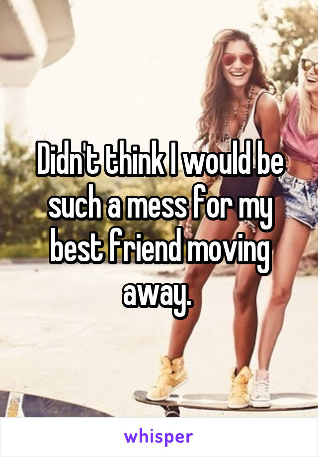 Didn't think I would be such a mess for my best friend moving away.