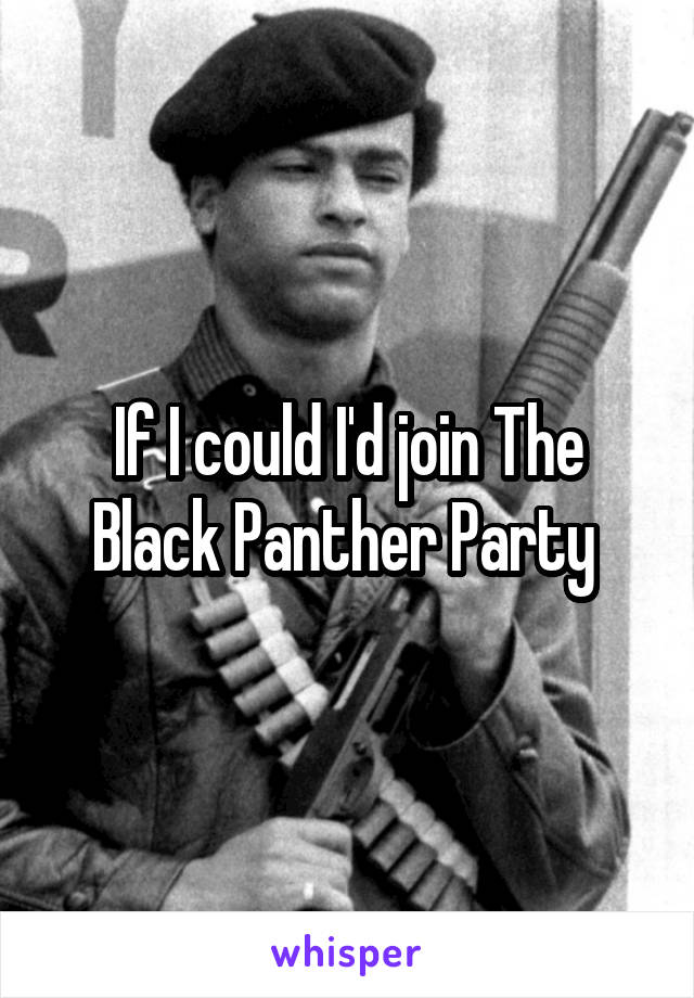 If I could I'd join The Black Panther Party