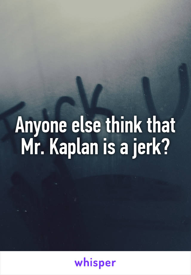 Anyone else think that Mr. Kaplan is a jerk?