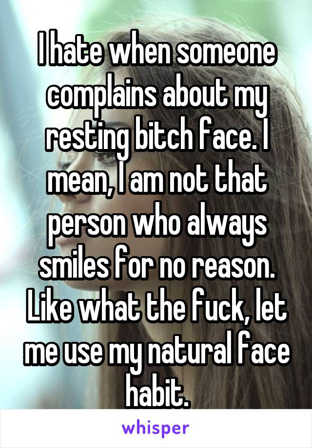 I hate when someone complains about my resting bitch face. I mean, I am not that person who always smiles for no reason. Like what the fuck, let me use my natural face habit.